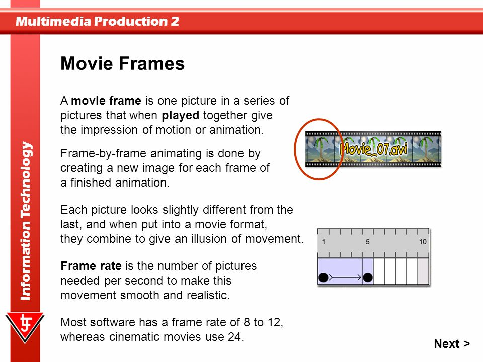 Multimedia Production 2 Information Technology A movie frame is one picture in a series of pictures that when played together give the impression of m