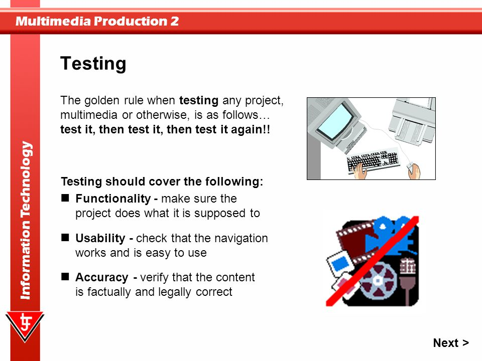 Multimedia Production 2 Information Technology The golden rule when testing any project, multimedia or otherwise, is as follows… test it, then test it