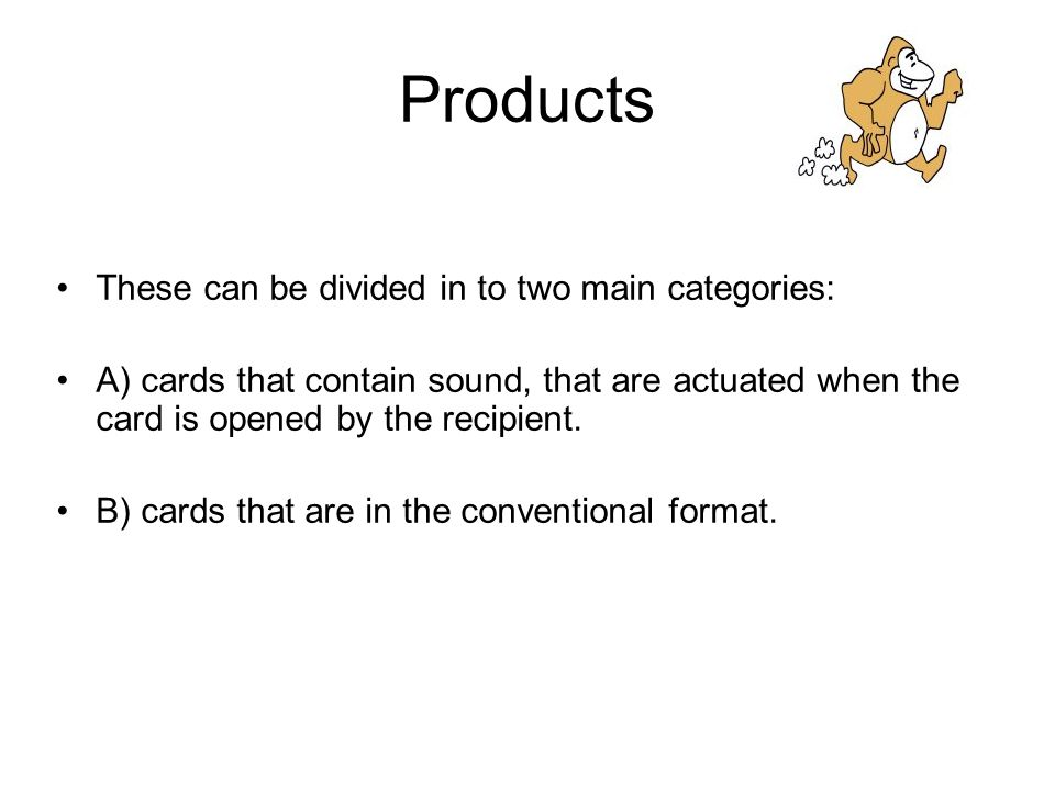 Products These can be divided in to two main categories: A) cards that contain sound, that are actuated when the card is opened by the recipient.