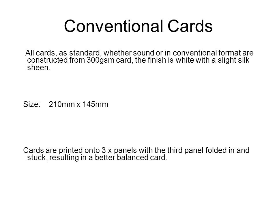 Conventional Cards All cards, as standard, whether sound or in conventional format are constructed from 300gsm card, the finish is white with a slight silk sheen.