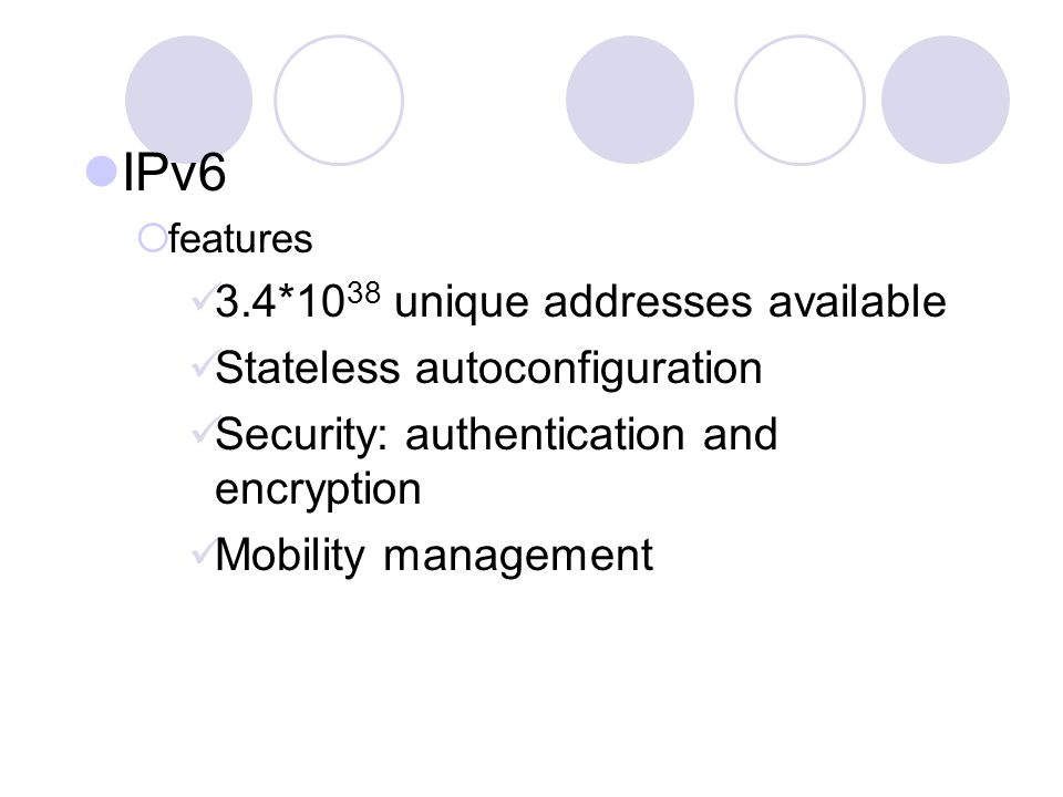 IPv6  features 3.4*10 38 unique addresses available Stateless autoconfiguration Security: authentication and encryption Mobility management