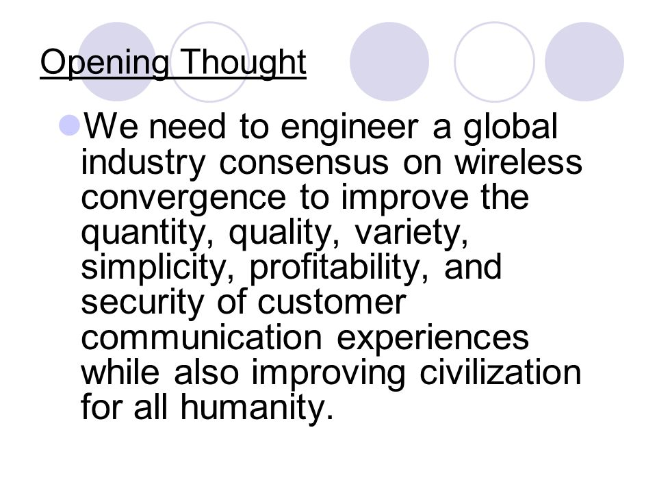 Opening Thought We need to engineer a global industry consensus on wireless convergence to improve the quantity, quality, variety, simplicity, profitability, and security of customer communication experiences while also improving civilization for all humanity.