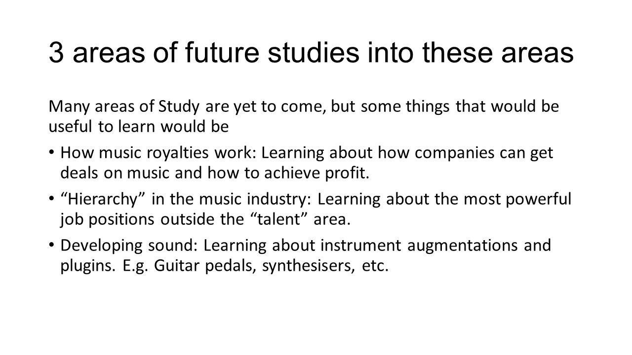 3 areas of future studies into these areas Many areas of Study are yet to come, but some things that would be useful to learn would be How music royalties work: Learning about how companies can get deals on music and how to achieve profit.