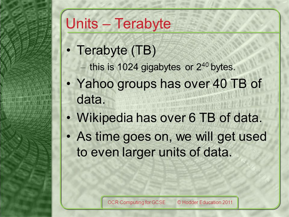 Units – Terabyte Terabyte (TB) – this is 1024 gigabytes or 2 40 bytes. Yahoo groups has over 40 TB of data. Wikipedia has over 6 TB of data. As time g