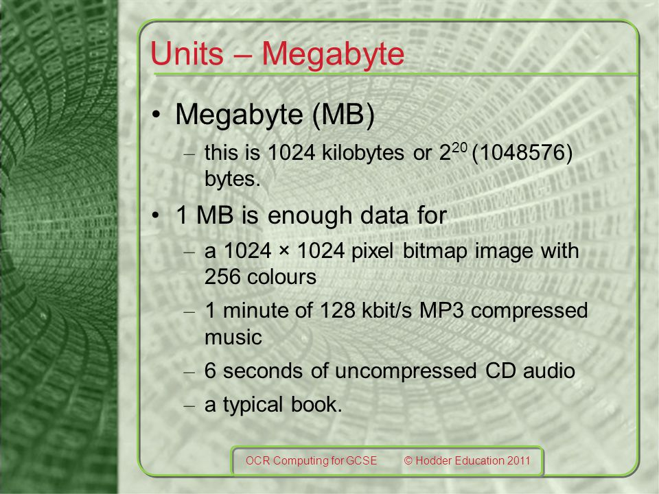 Units – Megabyte Megabyte (MB) – this is 1024 kilobytes or 2 20 (1048576) bytes. 1 MB is enough data for – a 1024 × 1024 pixel bitmap image with 256 c