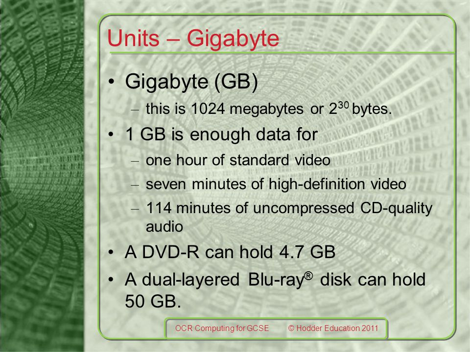 Units – Gigabyte Gigabyte (GB) – this is 1024 megabytes or 2 30 bytes. 1 GB is enough data for – one hour of standard video – seven minutes of high-de