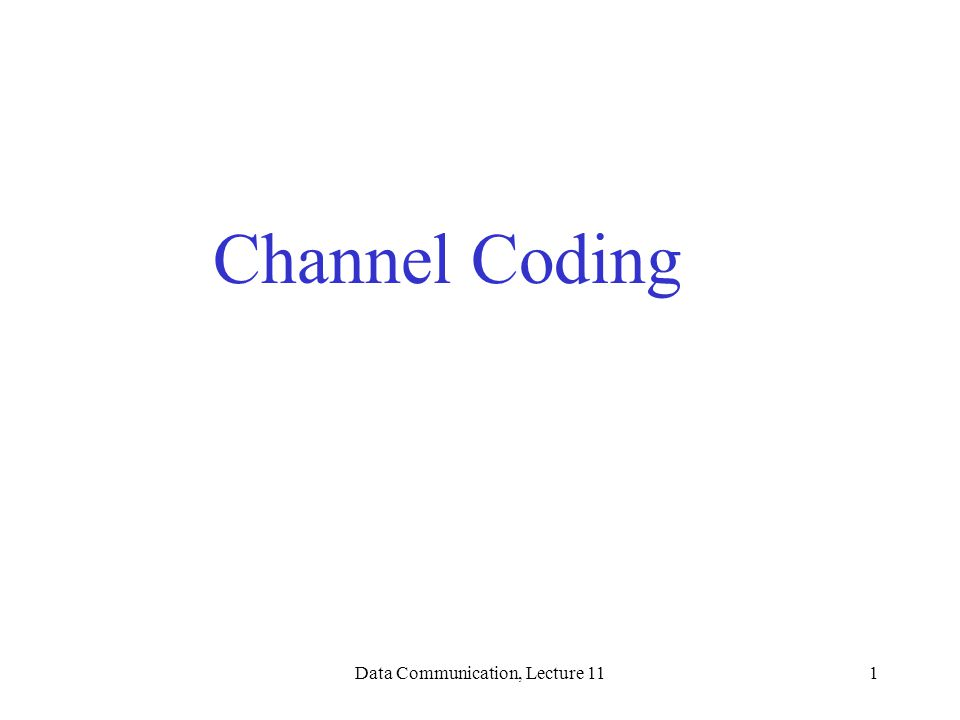 Data Communication, Lecture 111 Channel Coding
