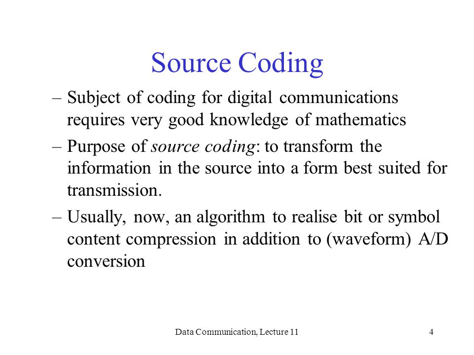 Data Communication, Lecture 114 Source Coding –Subject of coding for digital communications requires very good knowledge of mathematics –Purpose of source coding: to transform the information in the source into a form best suited for transmission.