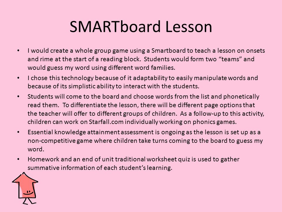 SMARTboard Lesson I would create a whole group game using a Smartboard to teach a lesson on onsets and rime at the start of a reading block. Students