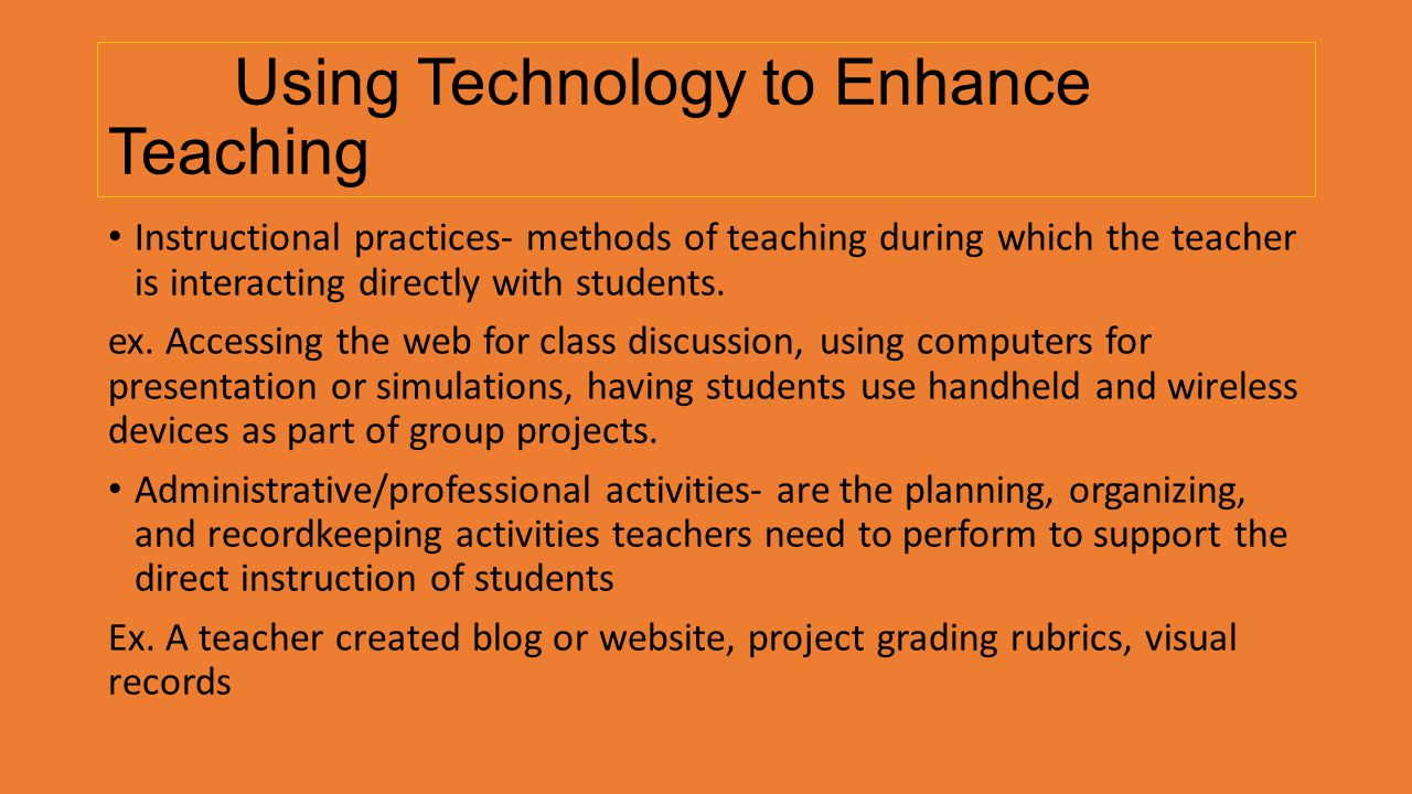 Using Technology to Enhance Teaching Instructional practices- methods of teaching during which the teacher is interacting directly with students. ex.
