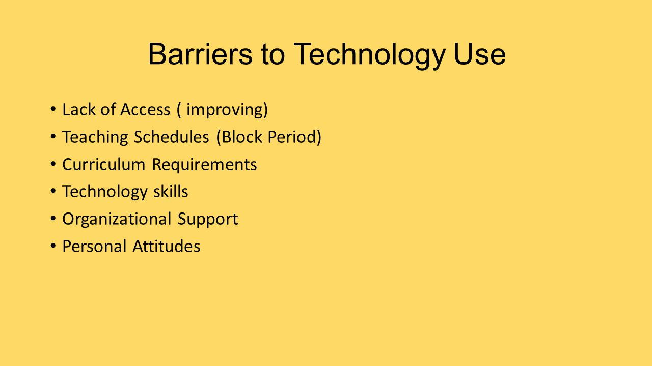 Barriers to Technology Use Lack of Access ( improving) Teaching Schedules (Block Period) Curriculum Requirements Technology skills Organizational Support Personal Attitudes
