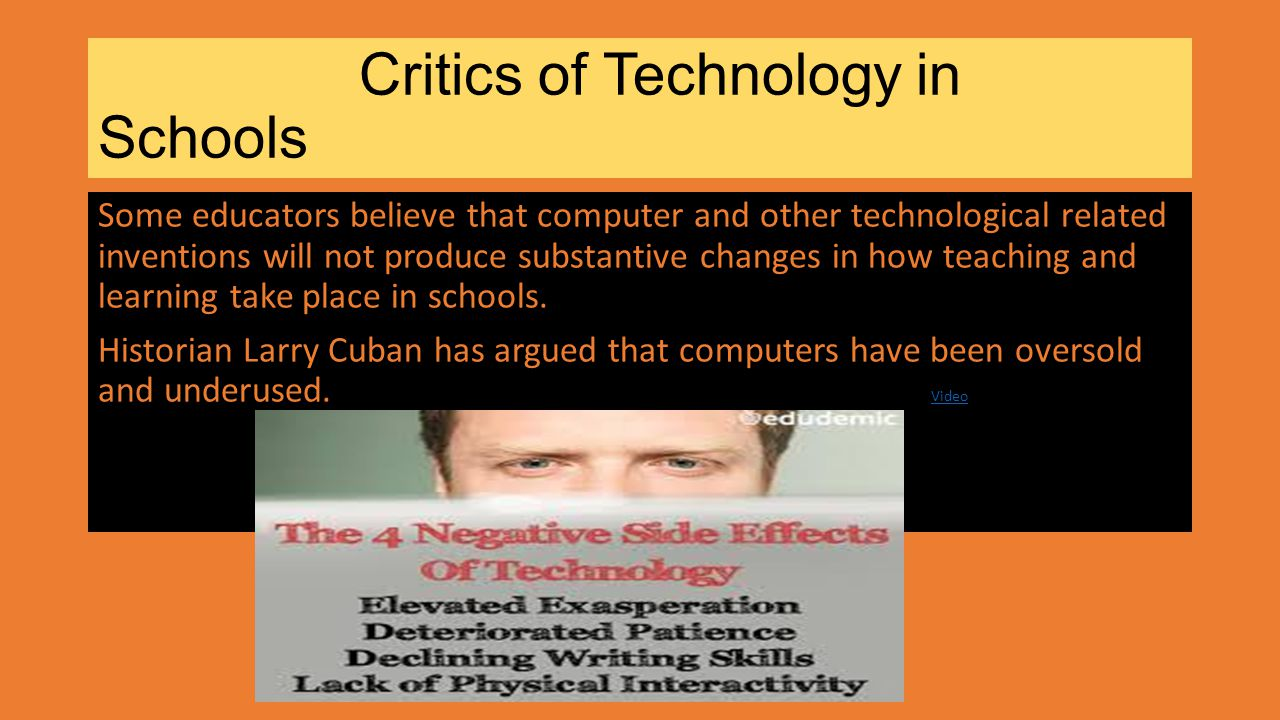 Critics of Technology in Schools Some educators believe that computer and other technological related inventions will not produce substantive changes in how teaching and learning take place in schools.
