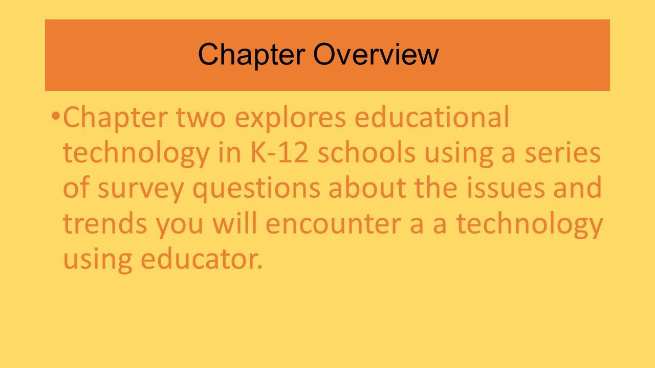 Chapter Overview Chapter two explores educational technology in K-12 schools using a series of survey questions about the issues and trends you will encounter a a technology using educator.