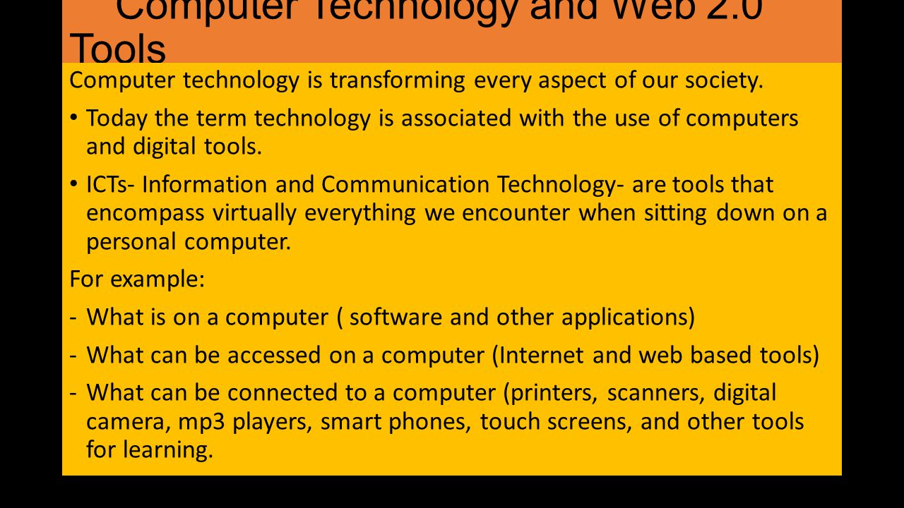 Computer Technology and Web 2.0 Tools Computer technology is transforming every aspect of our society. Today the term technology is associated with th