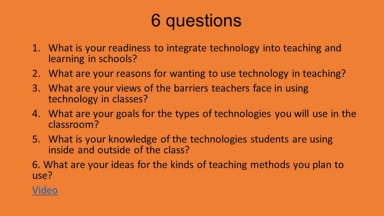 6 questions 1.What is your readiness to integrate technology into teaching and learning in schools? 2.What are your reasons for wanting to use technol