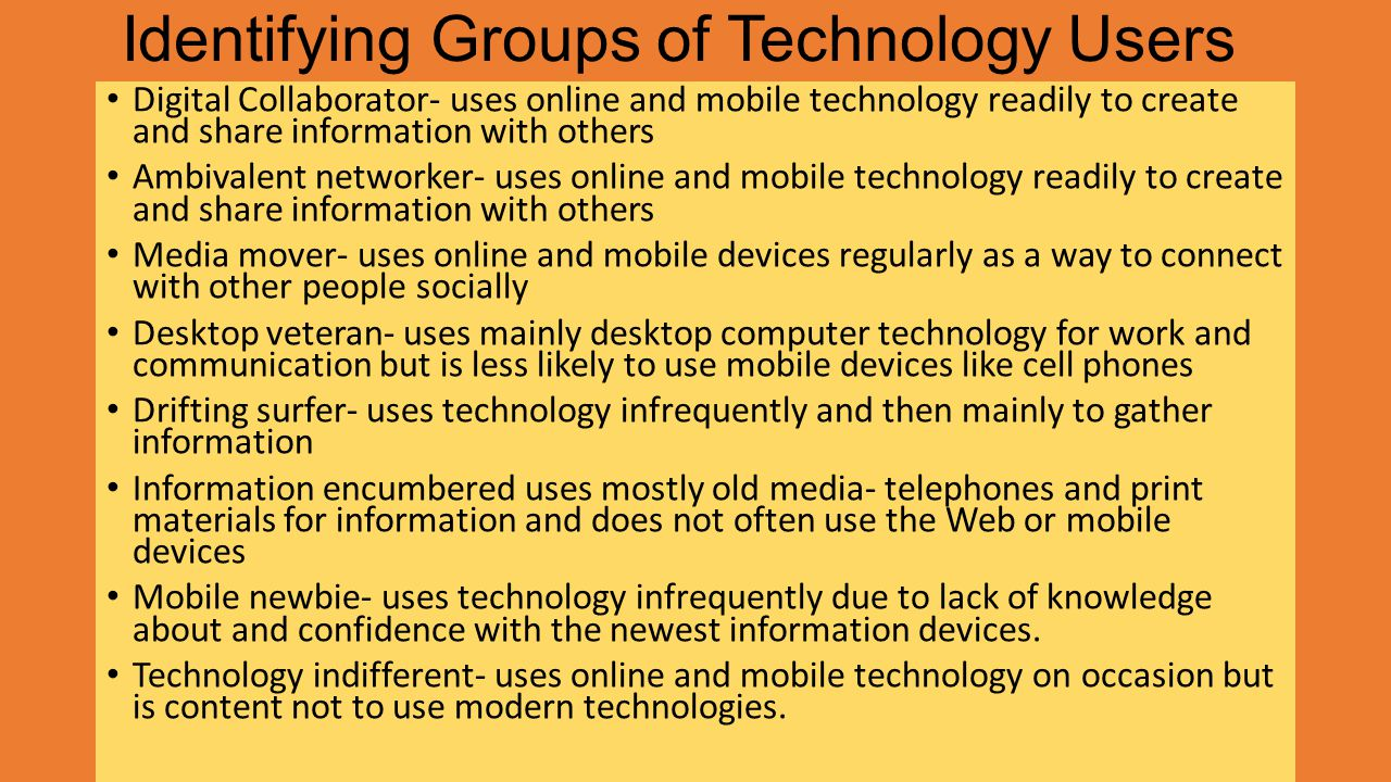 Identifying Groups of Technology Users Digital Collaborator- uses online and mobile technology readily to create and share information with others Ambivalent networker- uses online and mobile technology readily to create and share information with others Media mover- uses online and mobile devices regularly as a way to connect with other people socially Desktop veteran- uses mainly desktop computer technology for work and communication but is less likely to use mobile devices like cell phones Drifting surfer- uses technology infrequently and then mainly to gather information Information encumbered uses mostly old media- telephones and print materials for information and does not often use the Web or mobile devices Mobile newbie- uses technology infrequently due to lack of knowledge about and confidence with the newest information devices.
