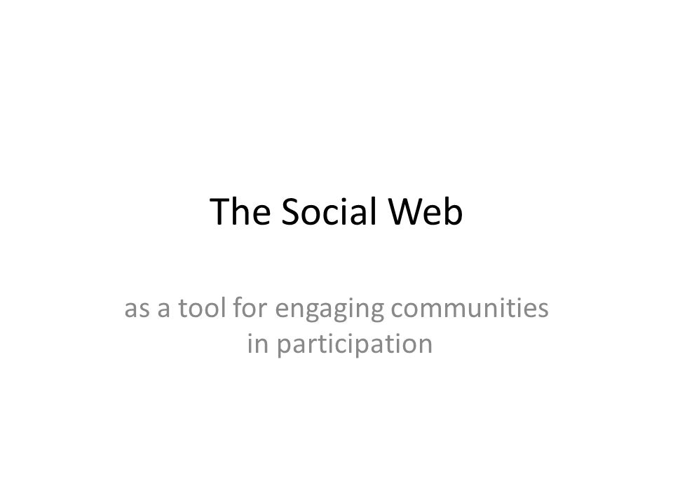 The Social Web as a tool for engaging communities in participation