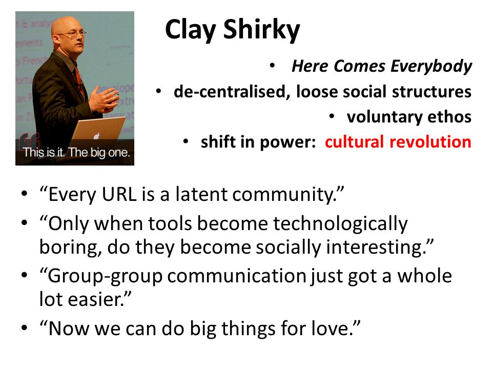 Clay Shirky Here Comes Everybody de-centralised, loose social structures voluntary ethos shift in power: cultural revolution Every URL is a latent community. Only when tools become technologically boring, do they become socially interesting. Group-group communication just got a whole lot easier. Now we can do big things for love.