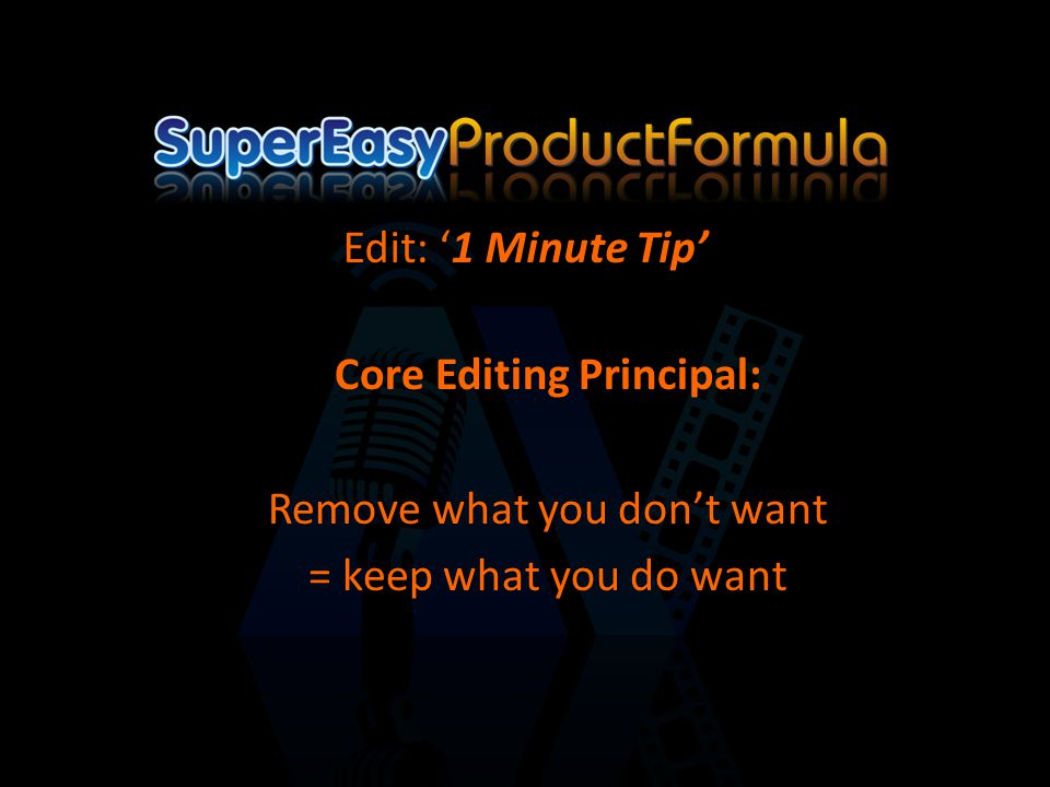 Core Editing Principal: Remove what you don't want = keep what you do want Edit: '1 Minute Tip'