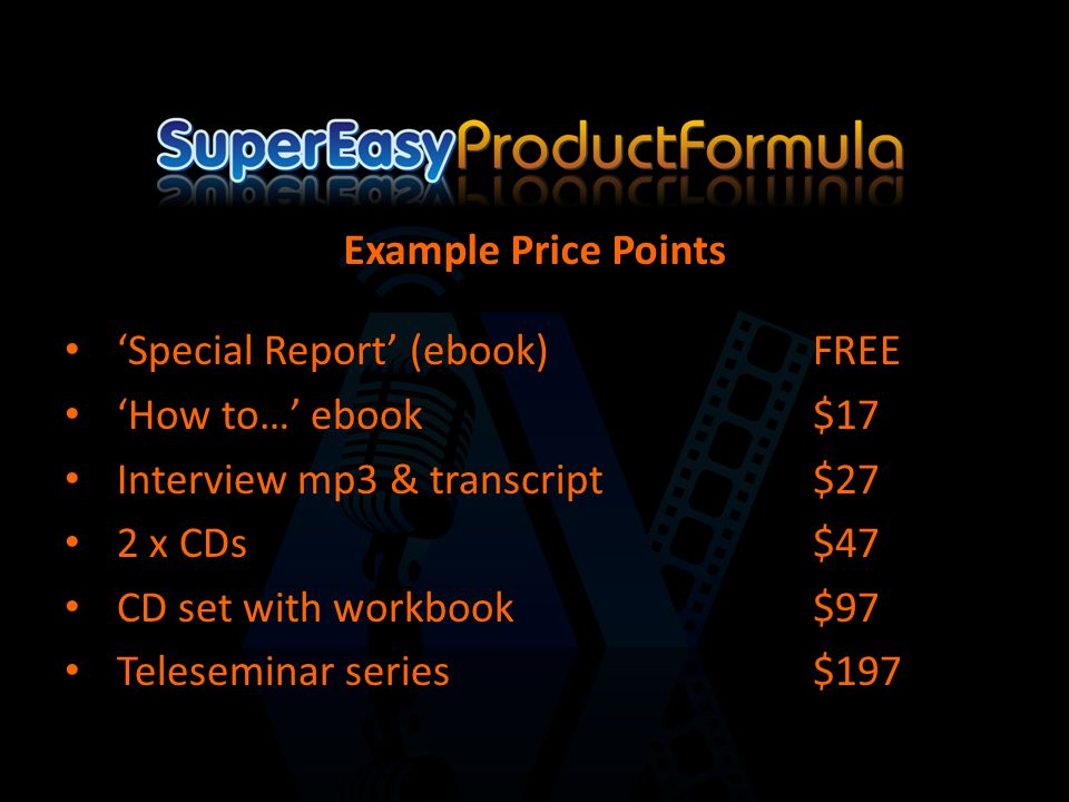 'Special Report' (ebook)FREE 'How to…' ebook$17 Interview mp3 & transcript$27 2 x CDs$47 CD set with workbook$97 Teleseminar series$197 Example Price Points