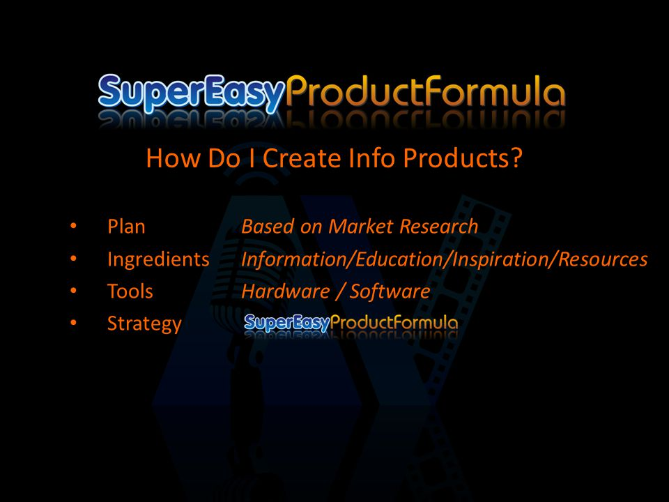 PlanBased on Market Research IngredientsInformation/Education/Inspiration/Resources ToolsHardware / Software Strategy How Do I Create Info Products