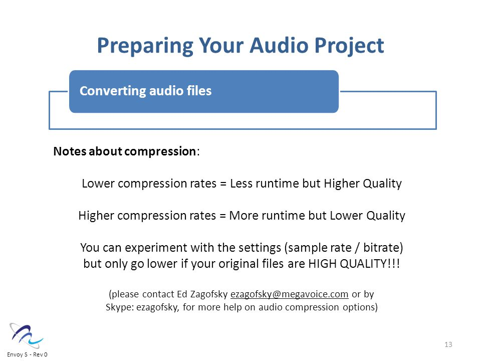 Preparing Your Audio Project Converting audio files Notes about compression: Lower compression rates = Less runtime but Higher Quality Higher compression rates = More runtime but Lower Quality You can experiment with the settings (sample rate / bitrate) but only go lower if your original files are HIGH QUALITY!!.