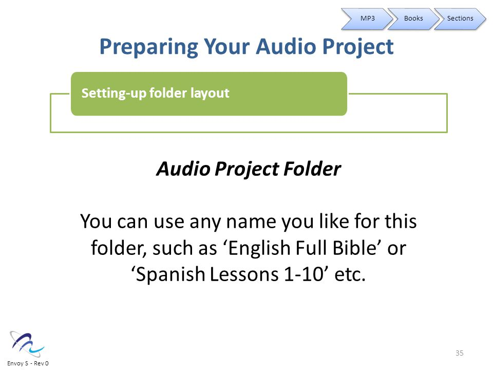 Preparing Your Audio Project Audio Project Folder You can use any name you like for this folder, such as 'English Full Bible' or 'Spanish Lessons 1-10' etc.