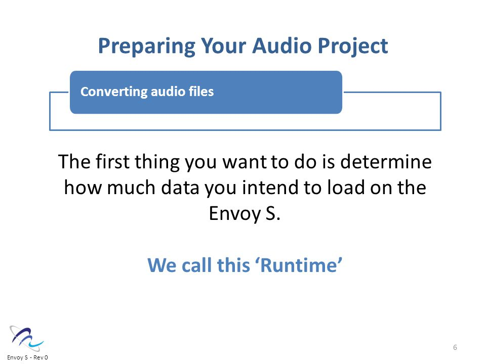 Preparing Your Audio Project Converting audio files The first thing you want to do is determine how much data you intend to load on the Envoy S.