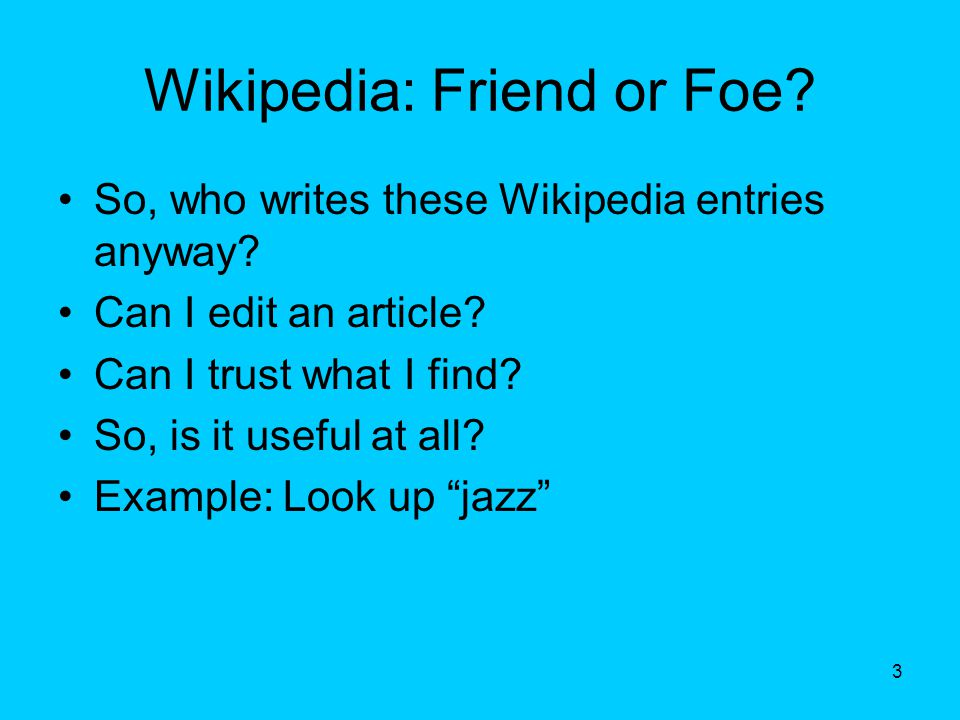 Wikipedia: Friend or Foe. So, who writes these Wikipedia entries anyway.