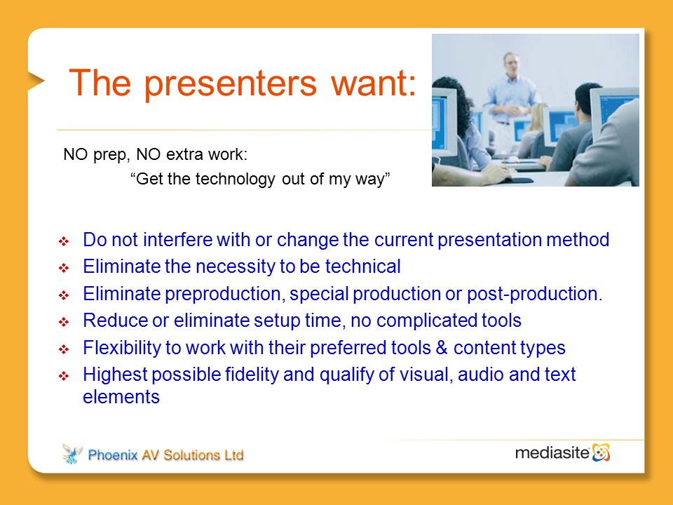 The presenters want:  Do not interfere with or change the current presentation method  Eliminate the necessity to be technical  Eliminate preproduc