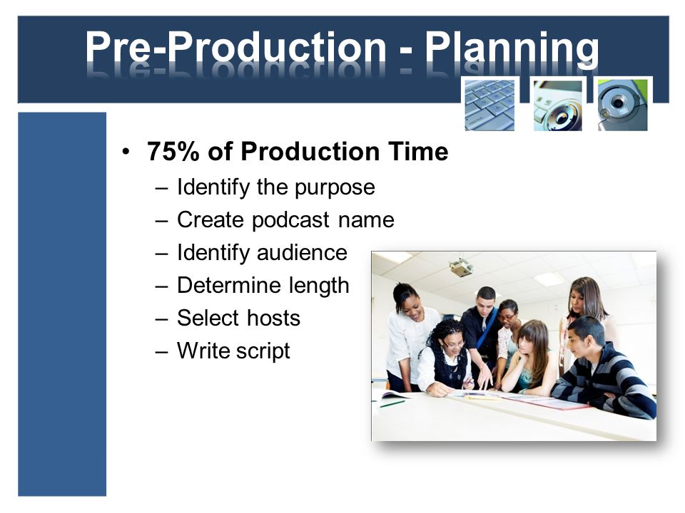 75% of Production Time –Identify the purpose –Create podcast name –Identify audience –Determine length –Select hosts –Write script