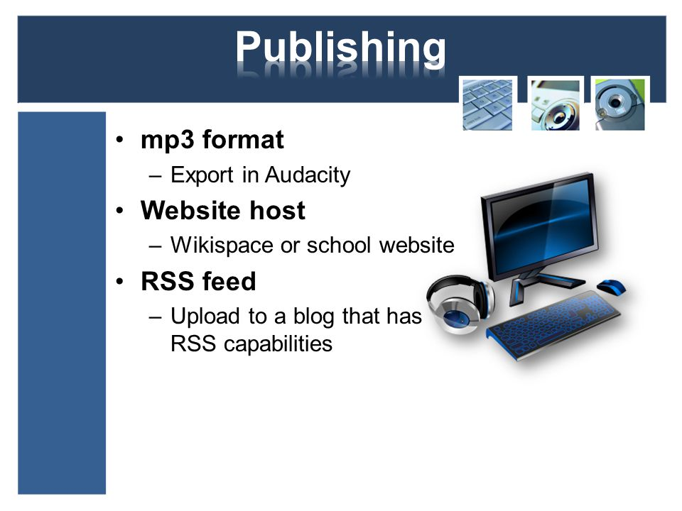 mp3 format –Export in Audacity Website host –Wikispace or school website RSS feed –Upload to a blog that has RSS capabilities