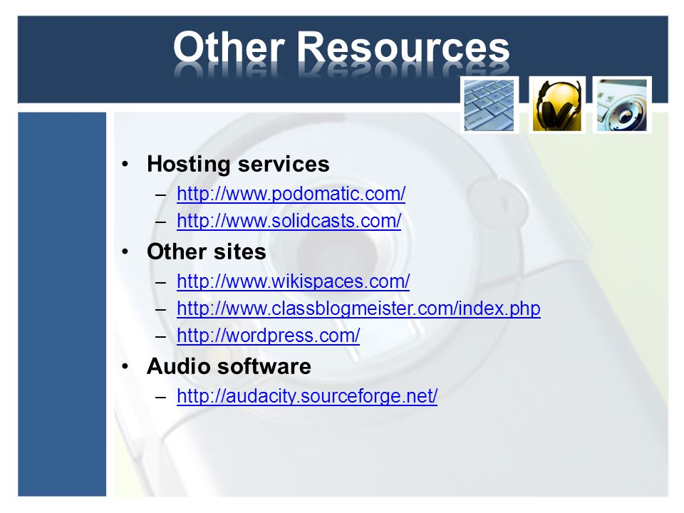 Hosting services –http://www.podomatic.com/http://www.podomatic.com/ –http://www.solidcasts.com/http://www.solidcasts.com/ Other sites –http://www.wikispaces.com/http://www.wikispaces.com/ –http://www.classblogmeister.com/index.phphttp://www.classblogmeister.com/index.php –http://wordpress.com/http://wordpress.com/ Audio software –http://audacity.sourceforge.net/http://audacity.sourceforge.net/