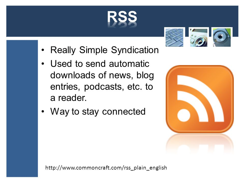 Really Simple Syndication Used to send automatic downloads of news, blog entries, podcasts, etc.
