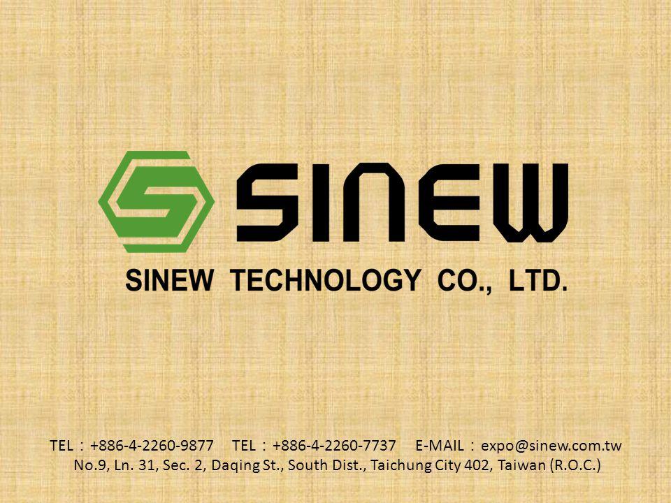 TEL : +886-4-2260-9877 TEL : +886-4-2260-7737 E-MAIL : expo@sinew.com.tw No.9, Ln.