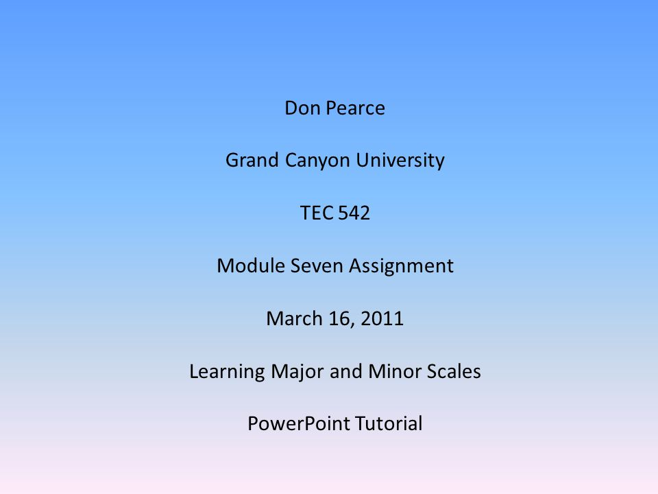 Don Pearce Grand Canyon University TEC 542 Module Seven Assignment March 16, 2011 Learning Major and Minor Scales PowerPoint Tutorial
