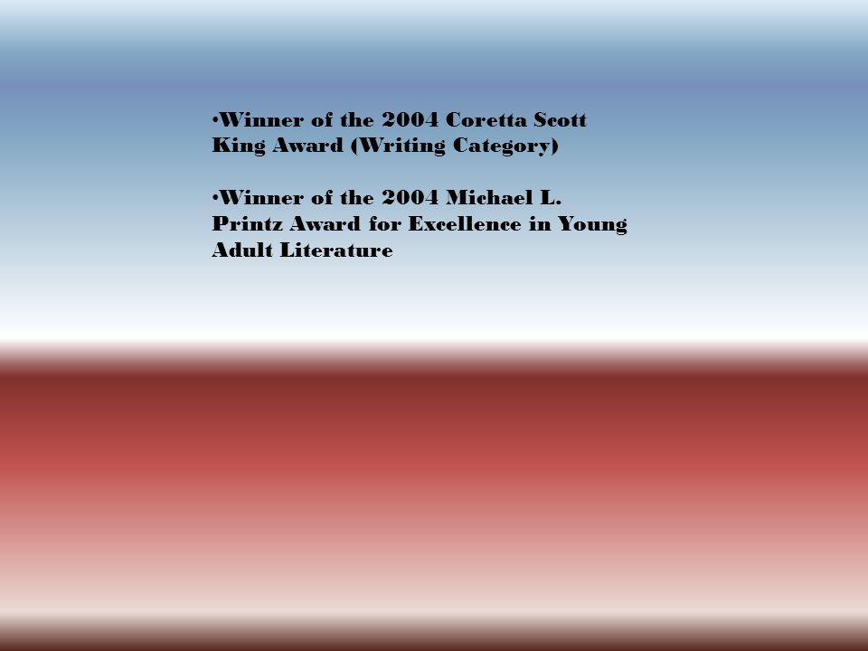 Winner of the 2004 Coretta Scott King Award (Writing Category) Winner of the 2004 Michael L. Printz Award for Excellence in Young Adult Literature