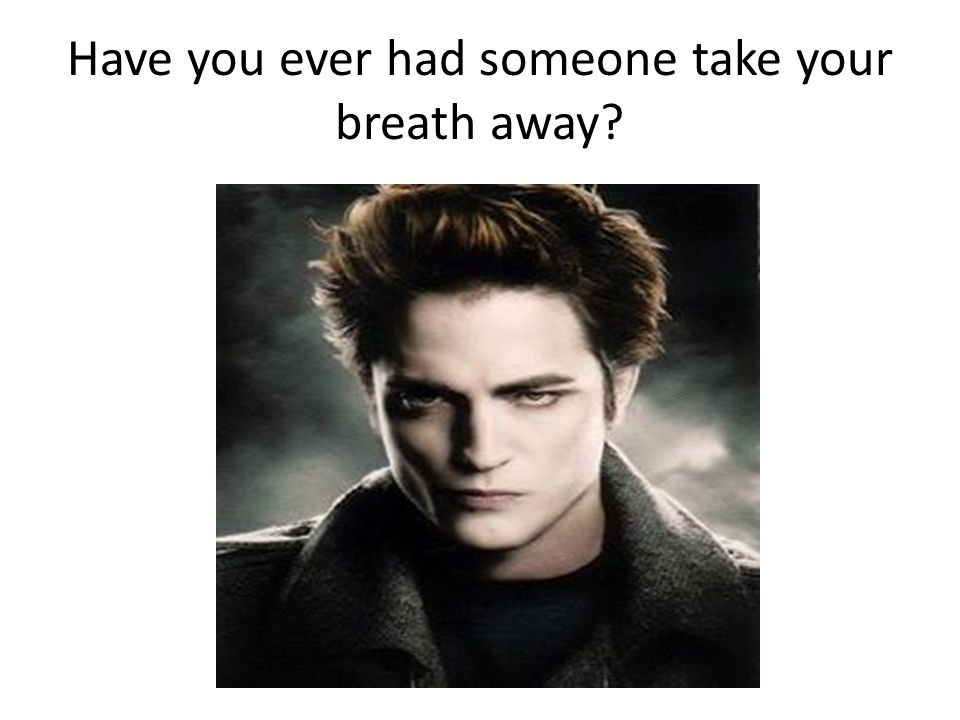 Have you ever had someone take your breath away?