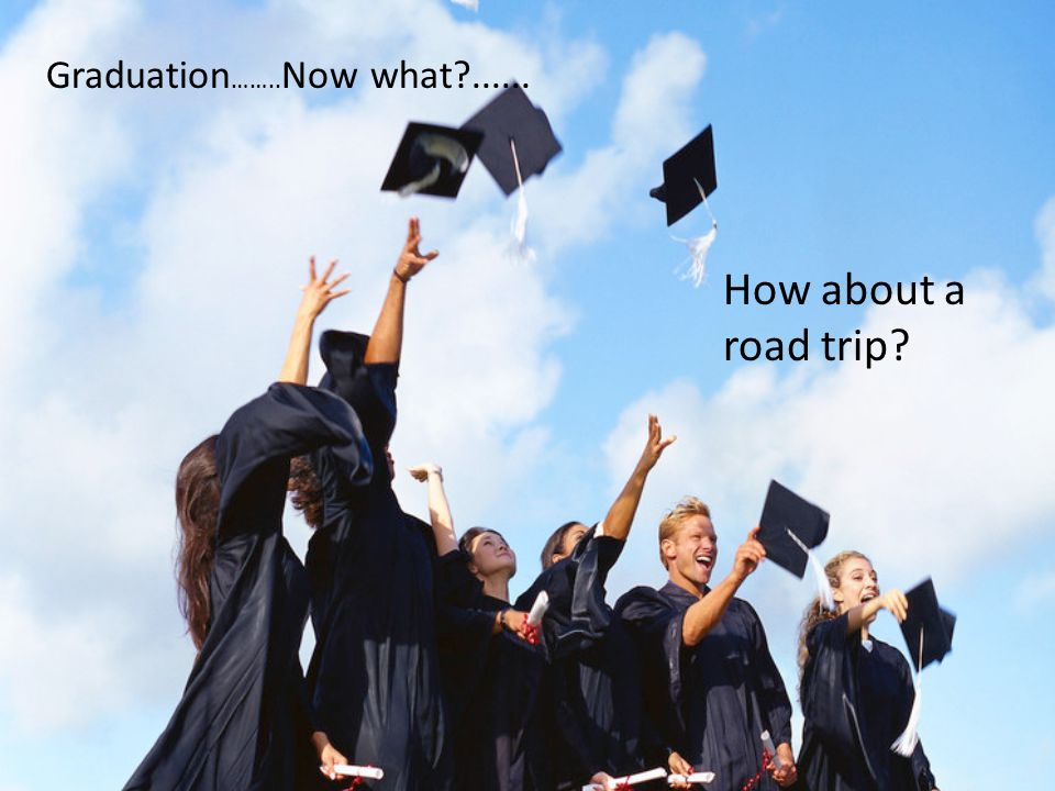 Graduation …….. Now what?...... How about a road trip?