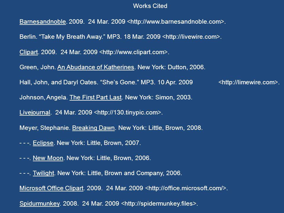 "Works Cited Barnesandnoble. 2009. 24 Mar. 2009. Berlin. ""Take My Breath Away."" MP3. 18 Mar. 2009. Clipart. 2009. 24 Mar. 2009. Green, John. An Abudanc"