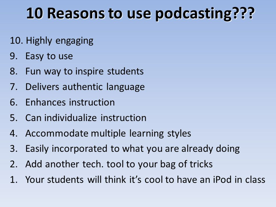 10 Reasons to use podcasting??? 10. Highly engaging 9.Easy to use 8.Fun way to inspire students 7.Delivers authentic language 6.Enhances instruction 5