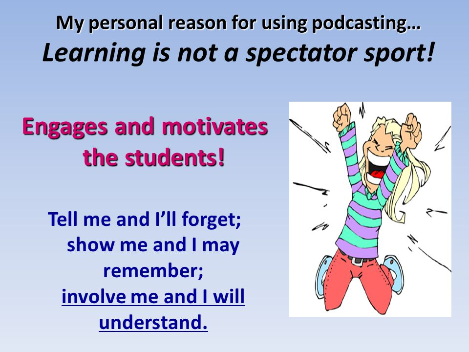 My personal reason for using podcasting… My personal reason for using podcasting… Learning is not a spectator sport! Engages and motivates the student