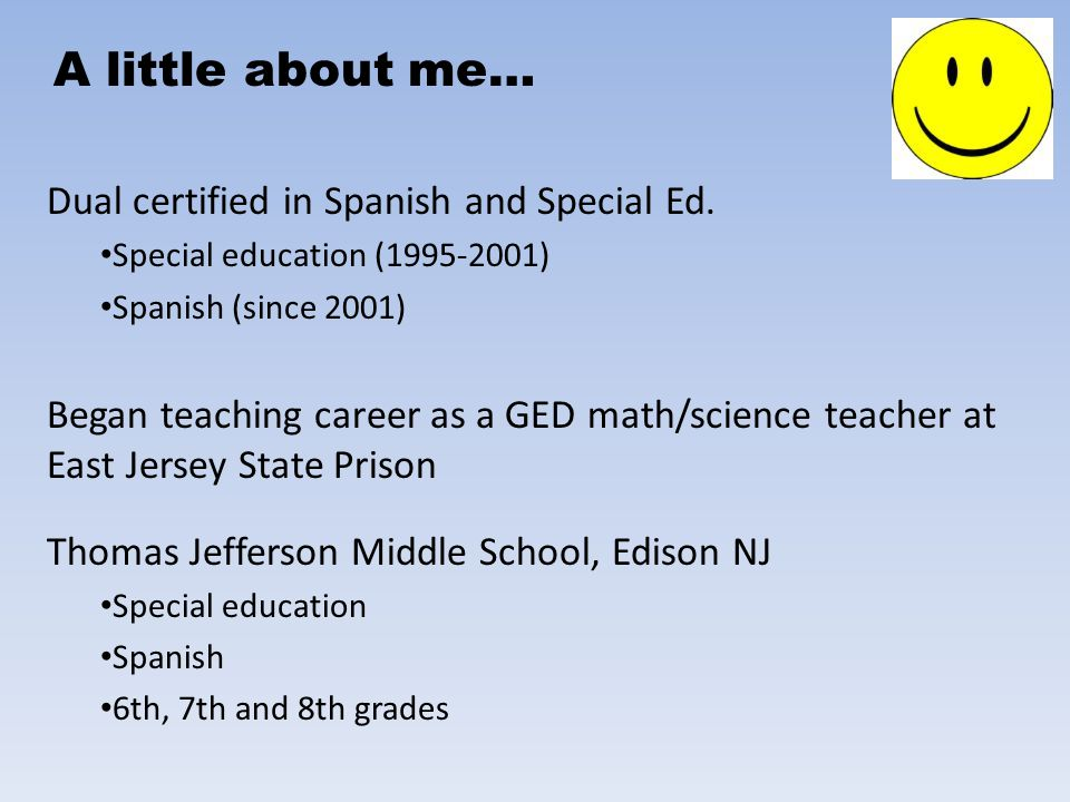 Dual certified in Spanish and Special Ed. Special education (1995-2001) Spanish (since 2001) Began teaching career as a GED math/science teacher at Ea