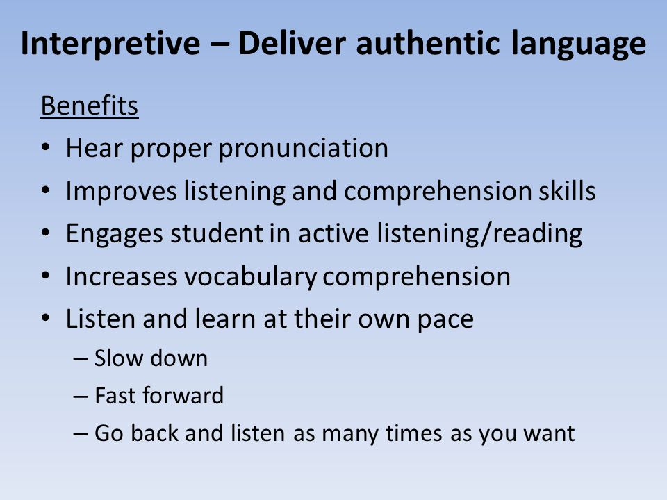 Interpretive – Deliver authentic language Benefits Hear proper pronunciation Improves listening and comprehension skills Engages student in active lis