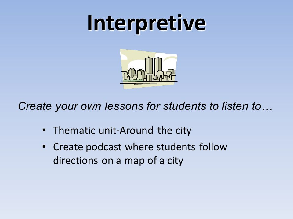 Interpretive Thematic unit-Around the city Create podcast where students follow directions on a map of a city Create your own lessons for students to