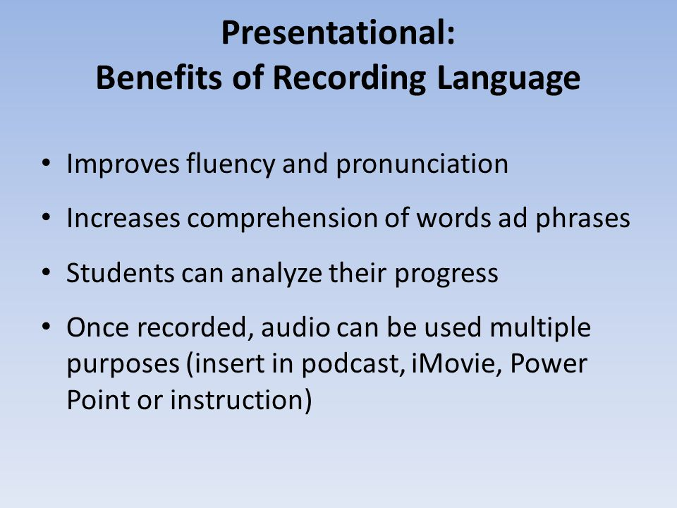 Presentational: Benefits of Recording Language Improves fluency and pronunciation Increases comprehension of words ad phrases Students can analyze the