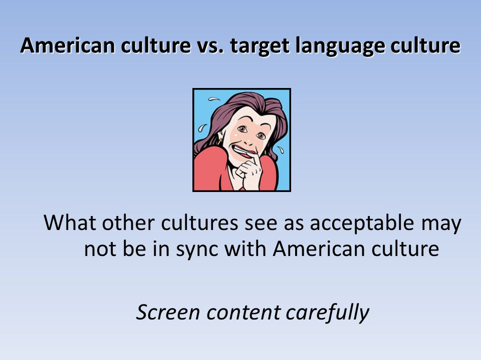 American culture vs. target language culture What other cultures see as acceptable may not be in sync with American culture Screen content carefully