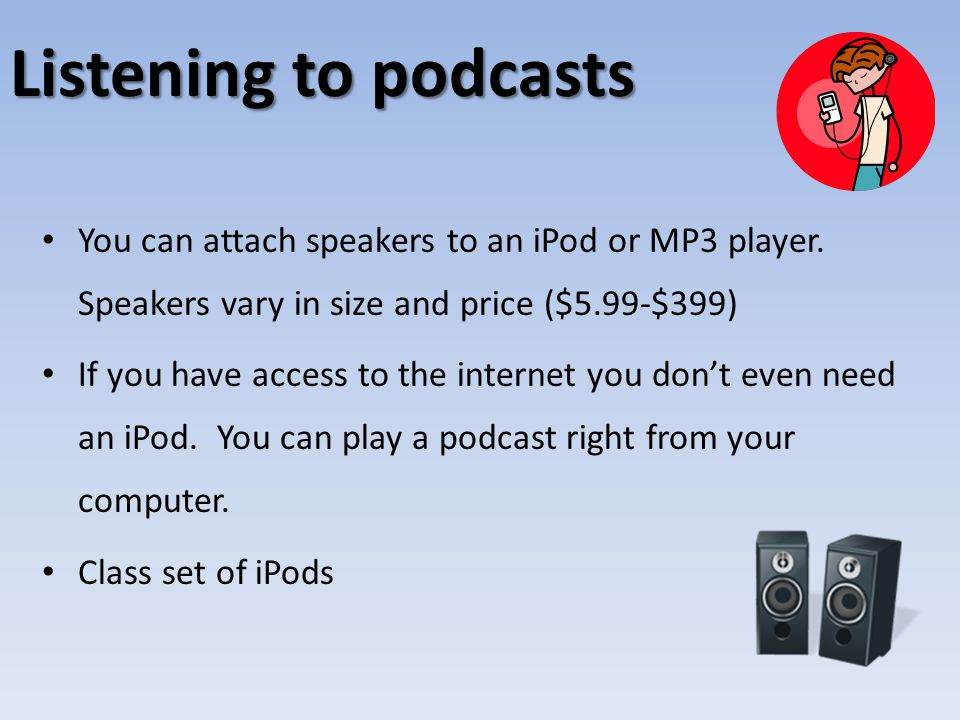 Listening to podcasts You can attach speakers to an iPod or MP3 player. Speakers vary in size and price ($5.99-$399) If you have access to the interne