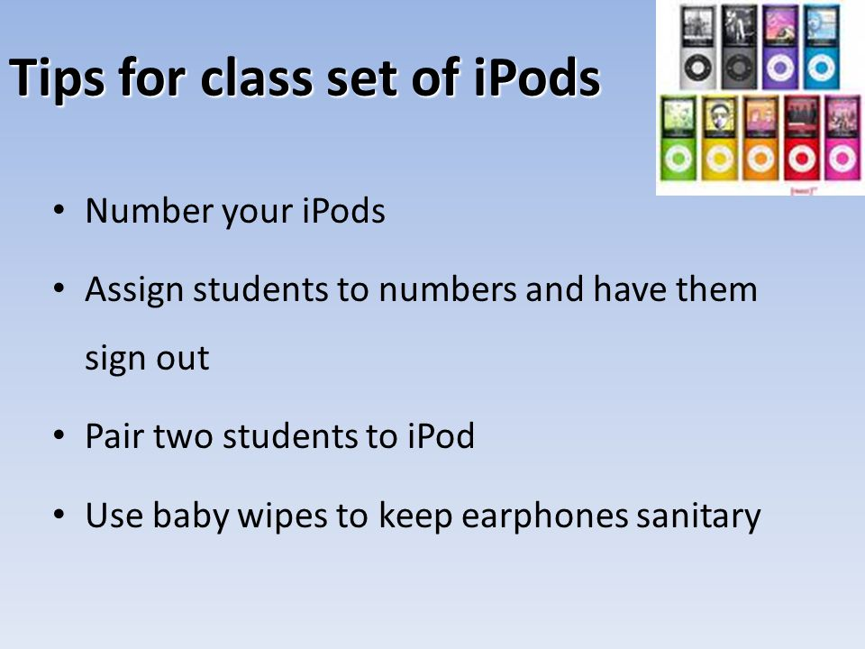 Tips for class set of iPods Number your iPods Assign students to numbers and have them sign out Pair two students to iPod Use baby wipes to keep earph