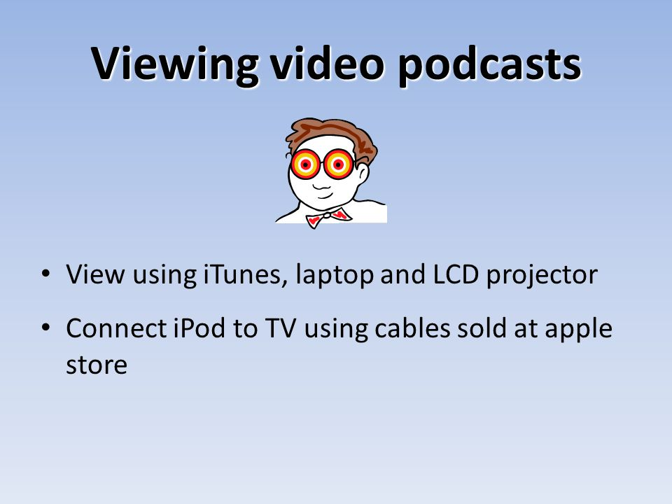 Viewing video podcasts View using iTunes, laptop and LCD projector Connect iPod to TV using cables sold at apple store